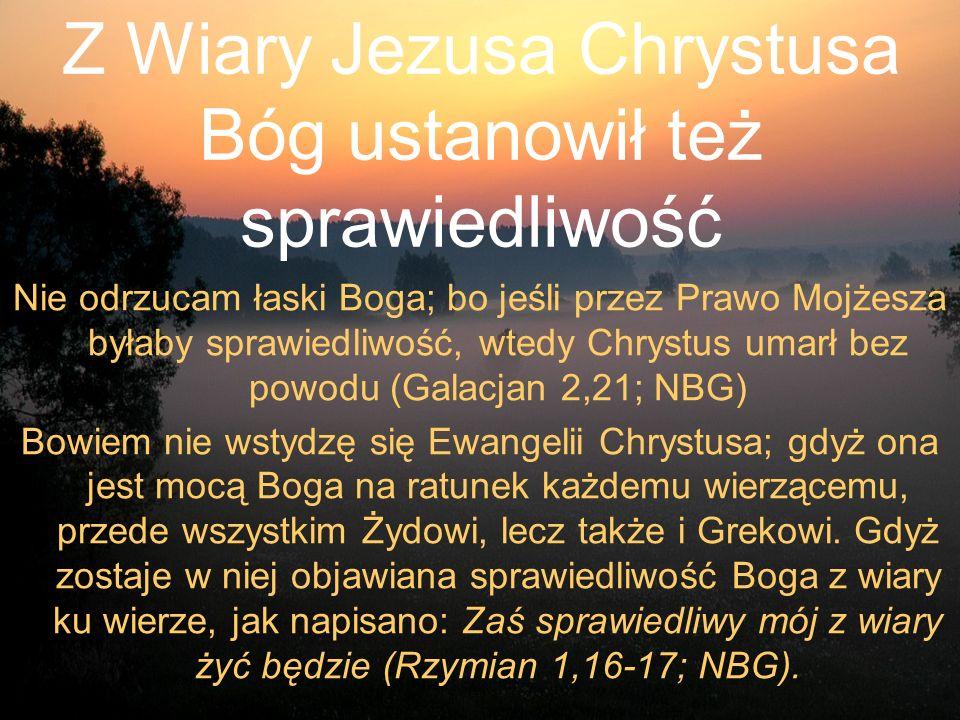 Z Wiary Jezusa Chrystusa Bóg ustanowił też sprawiedliwość Nie odrzucam łaski Boga; bo jeśli przez Prawo Mojżesza byłaby sprawiedliwość, wtedy Chrystus