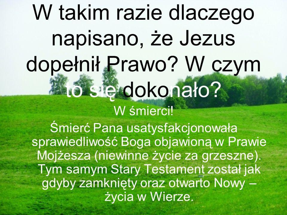 W takim razie dlaczego napisano, że Jezus dopełnił Prawo? W czym to się dokonało? W śmierci! Śmierć Pana usatysfakcjonowała sprawiedliwość Boga objawi