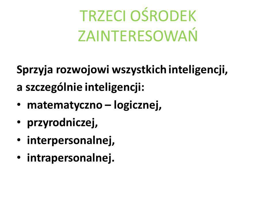 TRZECI OŚRODEK ZAINTERESOWAŃ Sprzyja rozwojowi wszystkich inteligencji, a szczególnie inteligencji: matematyczno – logicznej, przyrodniczej, interpers