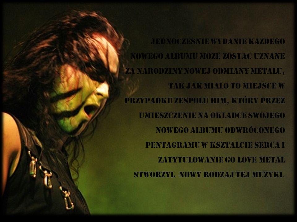 JednoczeSnie wydanie kaZdego nowego albumu moZe zostaC uznane za narodziny nowej odmiany metalu, tak jak miaLo to miejsce w przypadku zespoLu HIM, któ