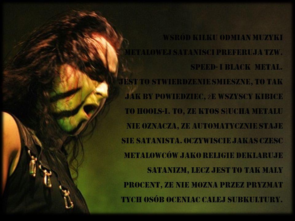 Wsród kilku odmian muzyki metalowej satanisci preferuja tzw. speed- i black metal. Jest to stwierdzenie smieszne, to tak jak by powiedziec, ż e wszysc