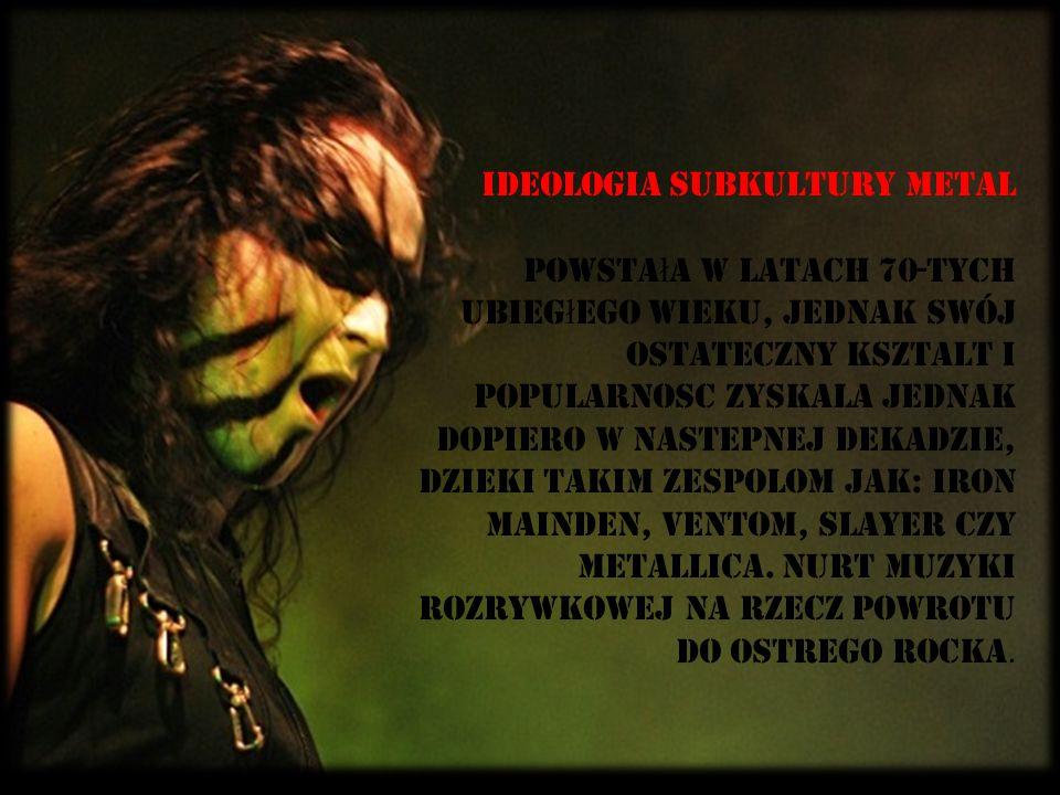 Ideologia subkultury metal powsta ł a w latach 70-Tych ubieg ł ego wieku, jednak swój ostateczny ksztaLt i popularnoSC zyskaLa jednak dopiero w nastEp