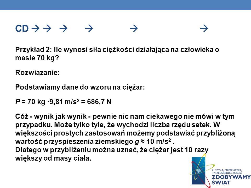 CD Przykład 2: Ile wynosi siła ciężkości działająca na człowieka o masie 70 kg? Rozwiązanie: Podstawiamy dane do wzoru na ciężar: P = 70 kg ·9,81 m/s
