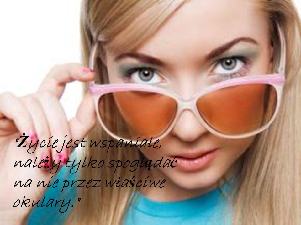 Ż ycie jest wspaniałe, nale ż y tylko spogl ą da ć na nie przez wła ś ciwe okulary.