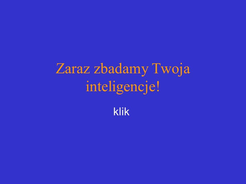 Zaraz zbadamy Twoja inteligencje! klik