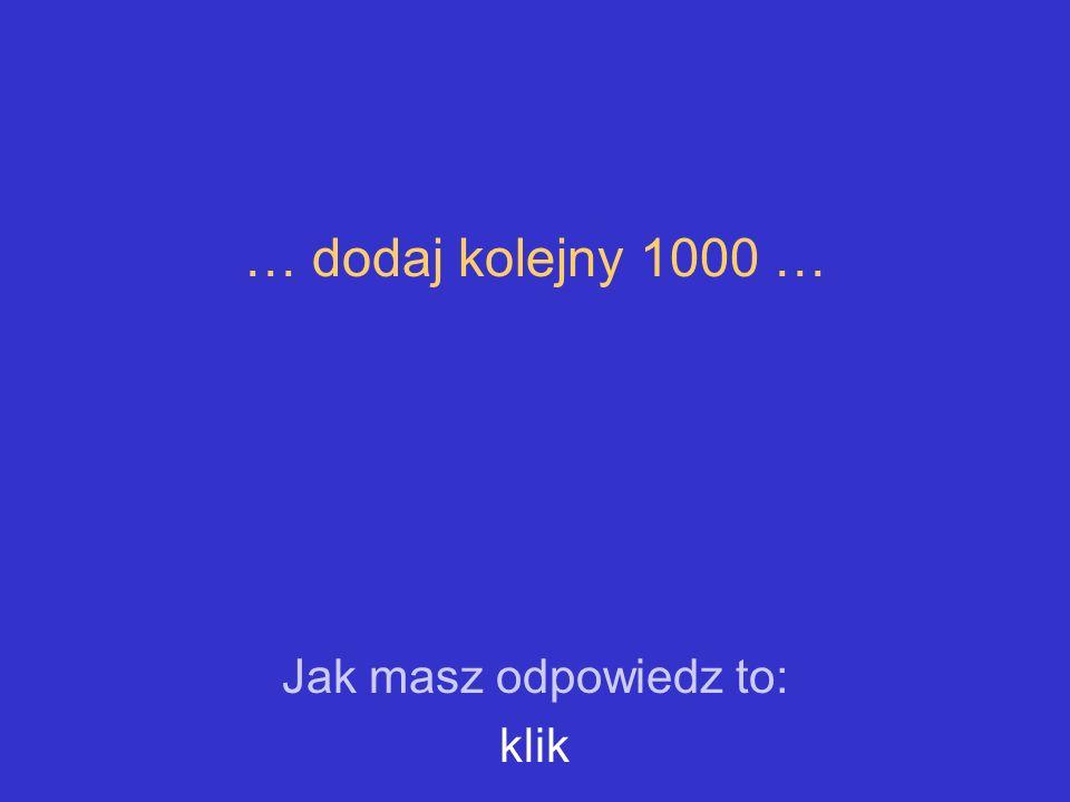 … dodaj kolejny 1000 … Jak masz odpowiedz to: klik
