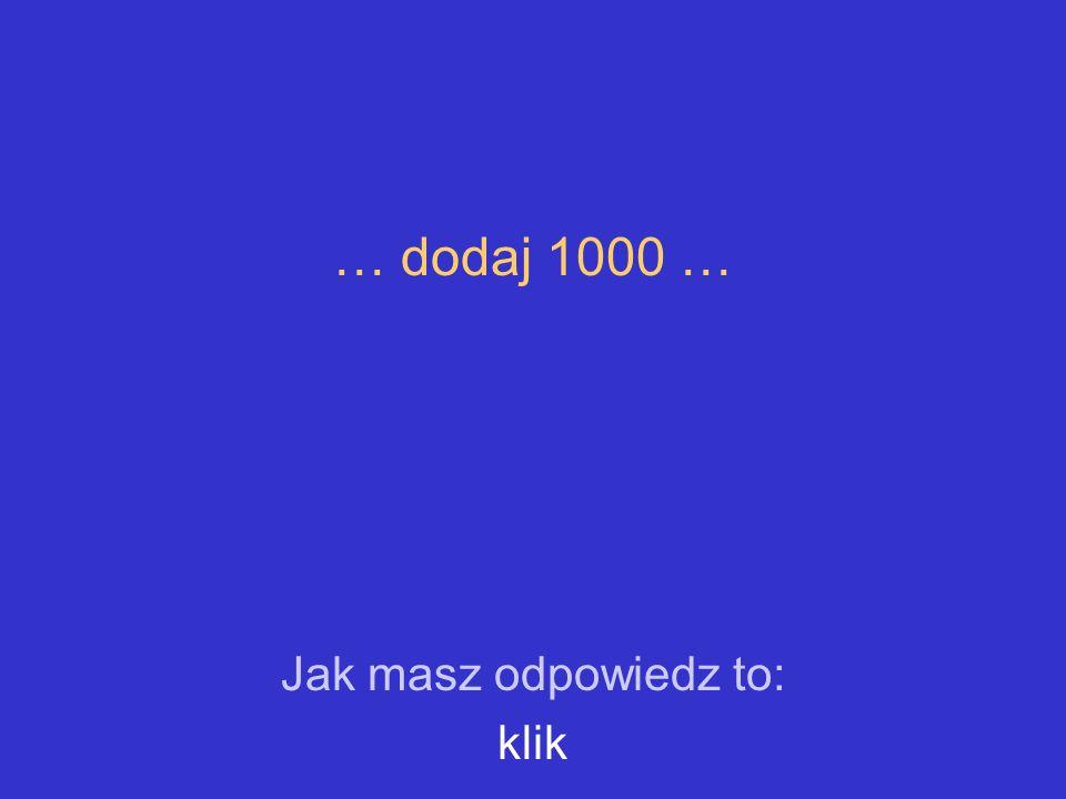 … dodaj 1000 … Jak masz odpowiedz to: klik