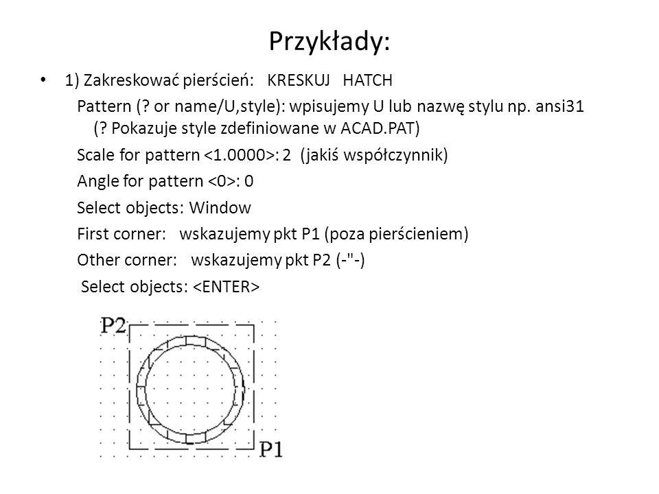Przykłady: 1) Zakreskować pierścień: KRESKUJ HATCH Pattern (? or name/U,style): wpisujemy U lub nazwę stylu np. ansi31 (? Pokazuje style zdefiniowane