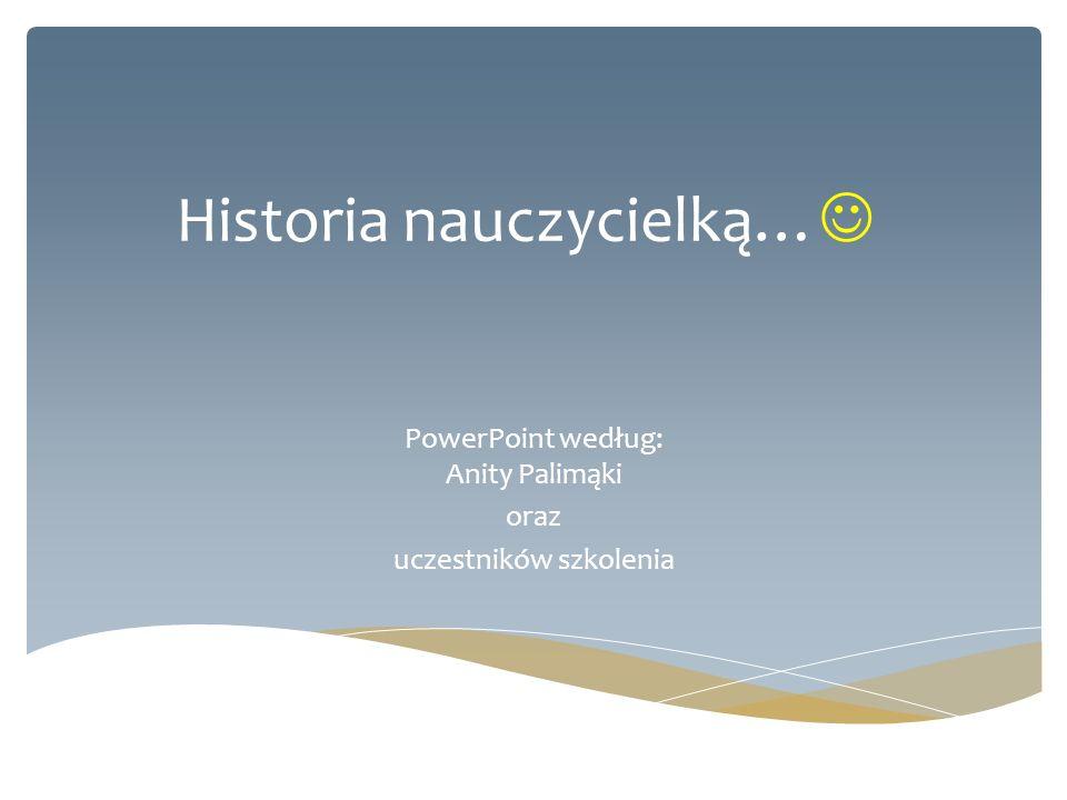 Historia nauczycielką… PowerPoint według: Anity Palimąki oraz uczestników szkolenia