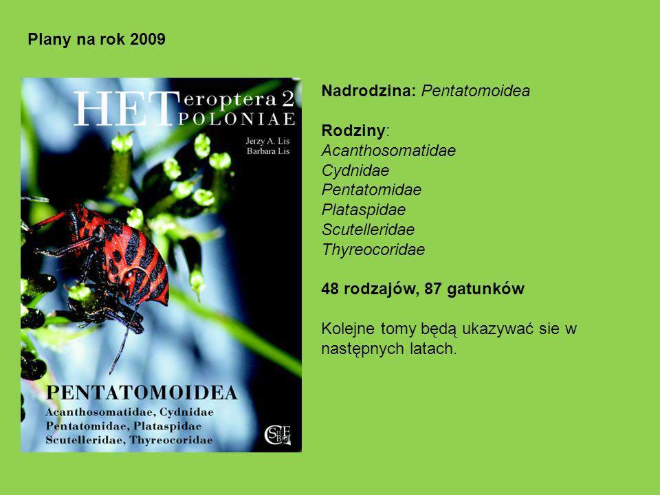 Plany na rok 2009 Nadrodzina: Pentatomoidea Rodziny: Acanthosomatidae Cydnidae Pentatomidae Plataspidae Scutelleridae Thyreocoridae 48 rodzajów, 87 gatunków Kolejne tomy będą ukazywać sie w następnych latach.
