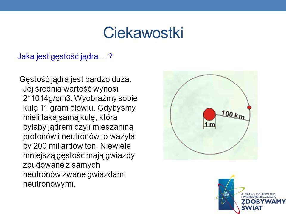Ciekawostki Jaka jest gęstość jądra… ? Gęstość jądra jest bardzo duża. Jej średnia wartość wynosi 2*1014g/cm3. Wyobraźmy sobie kulę 11 gram ołowiu. Gd