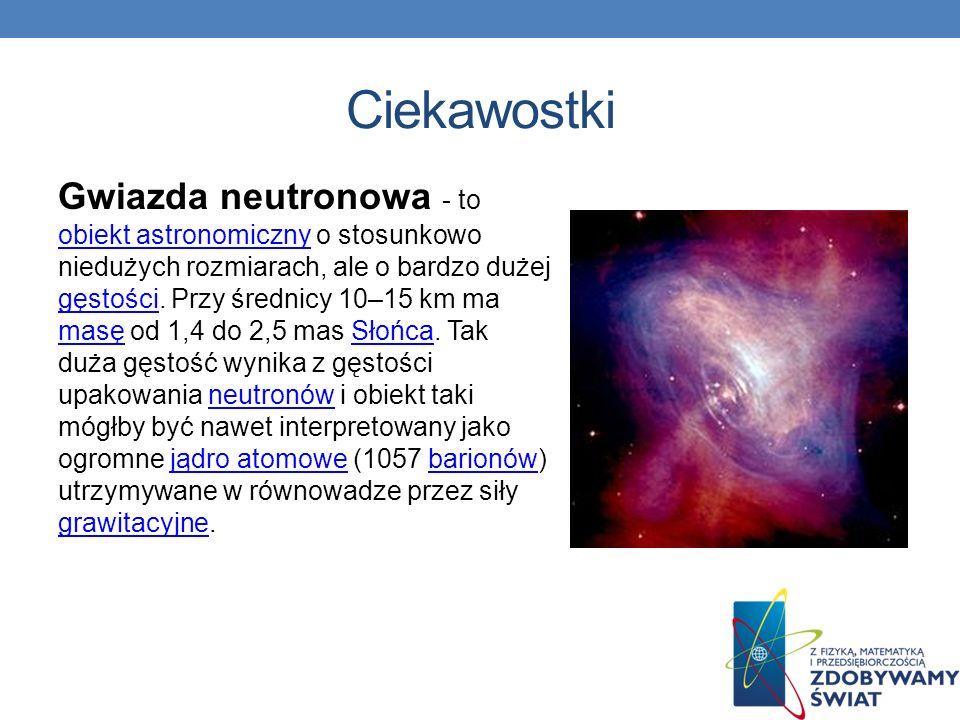 Gwiazda neutronowa - to obiekt astronomiczny o stosunkowo niedużych rozmiarach, ale o bardzo dużej gęstości. Przy średnicy 10–15 km ma masę od 1,4 do