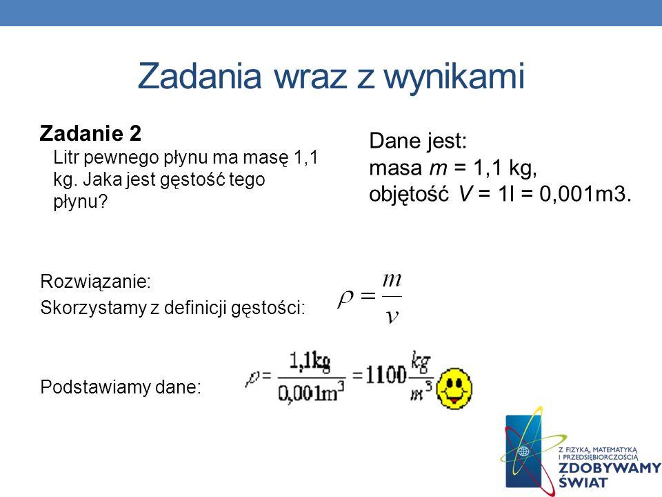 Zadania wraz z wynikami Zadanie 2 Litr pewnego płynu ma masę 1,1 kg. Jaka jest gęstość tego płynu? Rozwiązanie: Skorzystamy z definicji gęstości: Pods