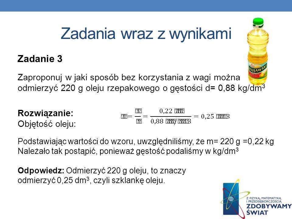 Zadanie 3 Zaproponuj w jaki sposób bez korzystania z wagi można odmierzyć 220 g oleju rzepakowego o gęstości d= 0,88 kg/dm 3 Rozwiązanie: Objętość ole