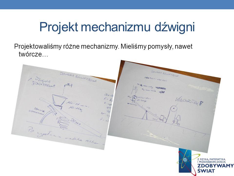 Projekt mechanizmu dźwigni Projektowaliśmy różne mechanizmy. Mieliśmy pomysły, nawet twórcze…