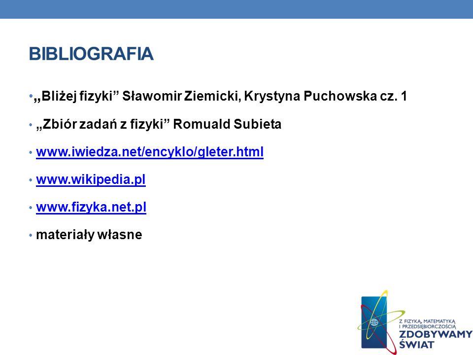 BIBLIOGRAFIA Bliżej fizyki Sławomir Ziemicki, Krystyna Puchowska cz. 1 Zbiór zadań z fizyki Romuald Subieta www.iwiedza.net/encyklo/gleter.html www.wi