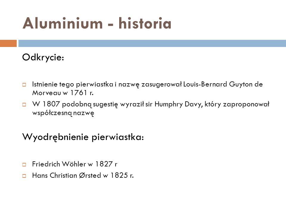 Aluminium - historia Odkrycie: Istnienie tego pierwiastka i nazwę zasugerował Louis-Bernard Guyton de Morveau w 1761 r.