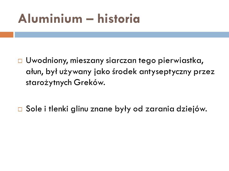 Aluminium – historia Uwodniony, mieszany siarczan tego pierwiastka, ałun, był używany jako środek antyseptyczny przez starożytnych Greków.