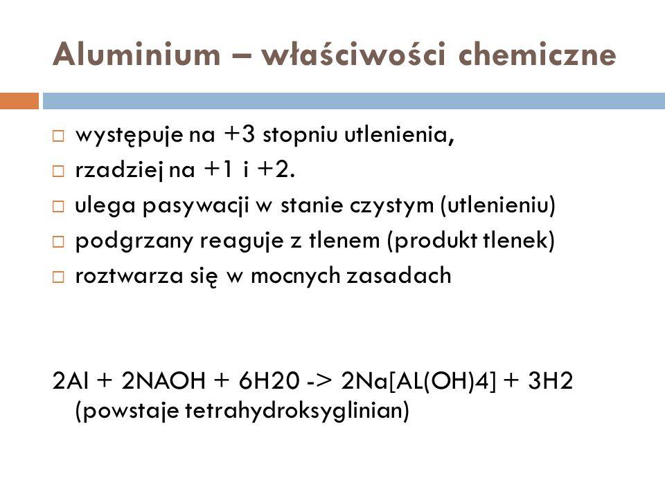 Aluminium – właściwości chemiczne występuje na +3 stopniu utlenienia, rzadziej na +1 i +2.