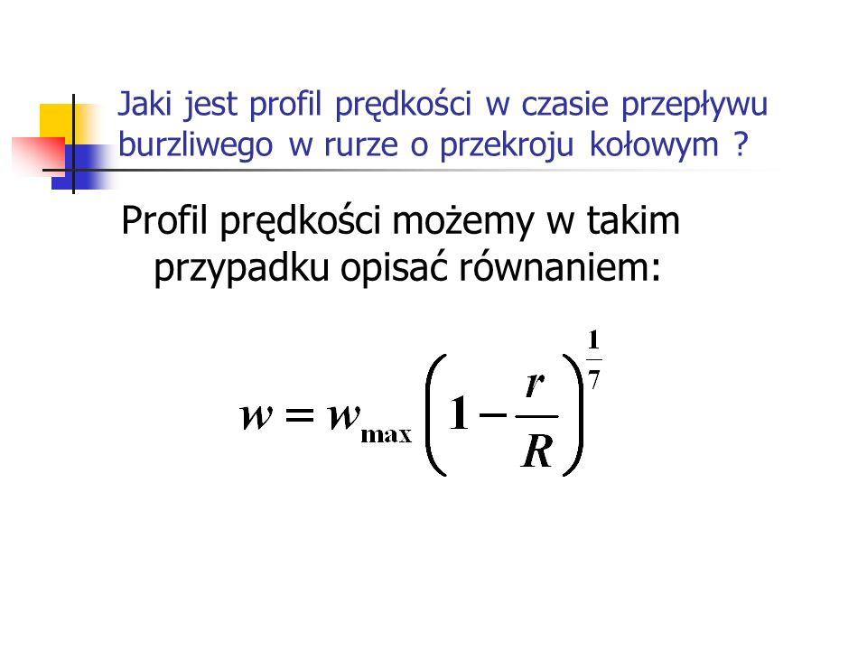 Jaki jest profil prędkości w czasie przepływu burzliwego w rurze o przekroju kołowym ? Profil prędkości możemy w takim przypadku opisać równaniem: