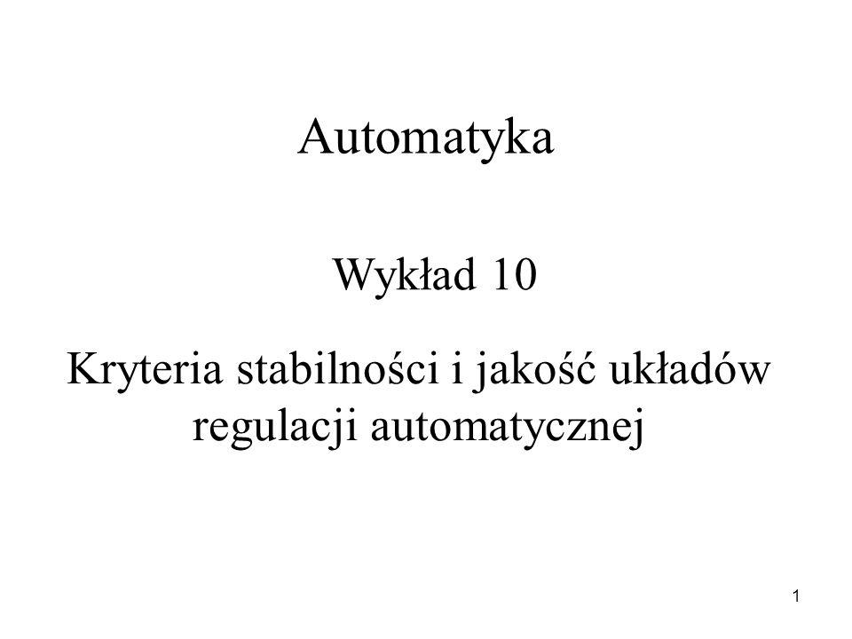 1 Automatyka Wykład 10 Kryteria stabilności i jakość układów regulacji automatycznej