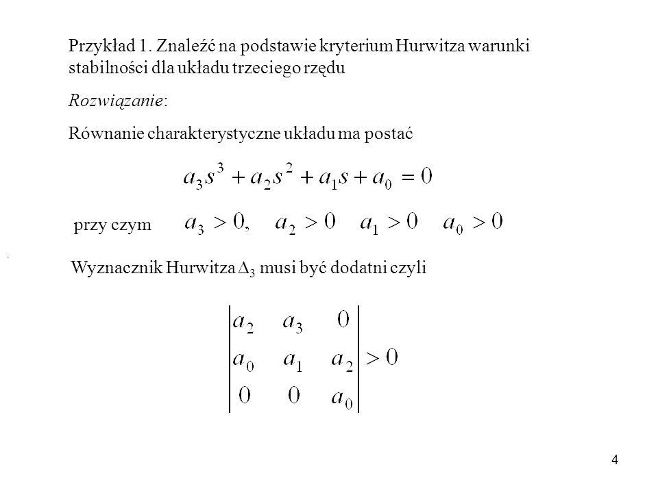 4 Przykład 1. Znaleźć na podstawie kryterium Hurwitza warunki stabilności dla układu trzeciego rzędu Rozwiązanie: Równanie charakterystyczne układu ma