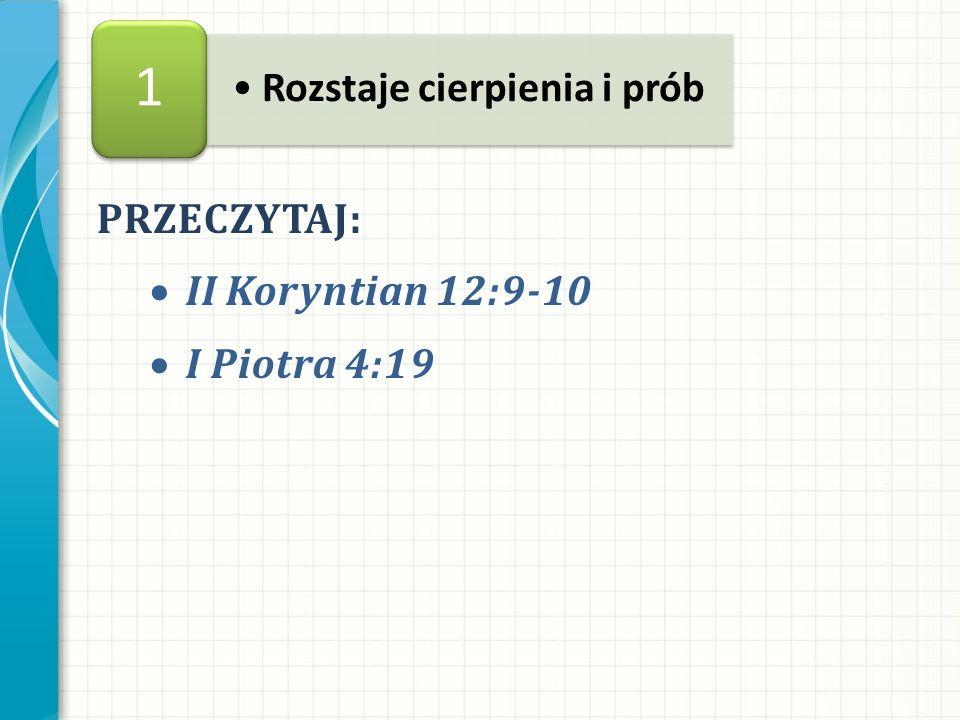 PRZECZYTAJ: II Koryntian 12:9-10 I Piotra 4:19 Rozstaje cierpienia i prób 1