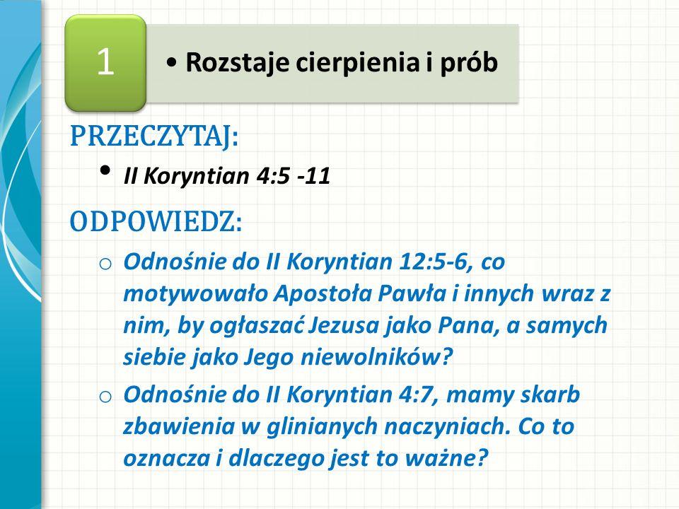 PRZECZYTAJ: II Koryntian 4:5 -11 ODPOWIEDZ: o Odnośnie do II Koryntian 12:5-6, co motywowało Apostoła Pawła i innych wraz z nim, by ogłaszać Jezusa ja