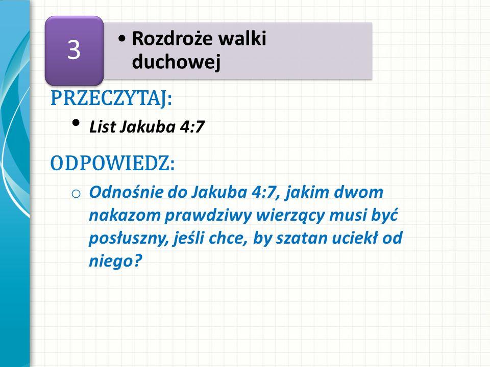PRZECZYTAJ: List Jakuba 4:7 ODPOWIEDZ: o Odnośnie do Jakuba 4:7, jakim dwom nakazom prawdziwy wierzący musi być posłuszny, jeśli chce, by szatan uciek