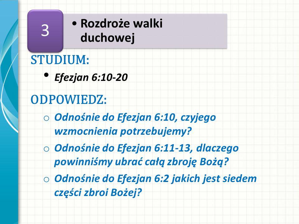 STUDIUM: Efezjan 6:10-20 ODPOWIEDZ: o Odnośnie do Efezjan 6:10, czyjego wzmocnienia potrzebujemy? o Odnośnie do Efezjan 6:11-13, dlaczego powinniśmy u