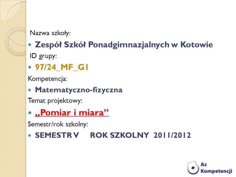 Nazwa szkoły: Zespół Szkół Ponadgimnazjalnych w Kotowie ID grupy: 97/24_MF_G1 Kompetencja: Matematyczno-fizyczna Temat projektowy: Pomiar i miara Seme