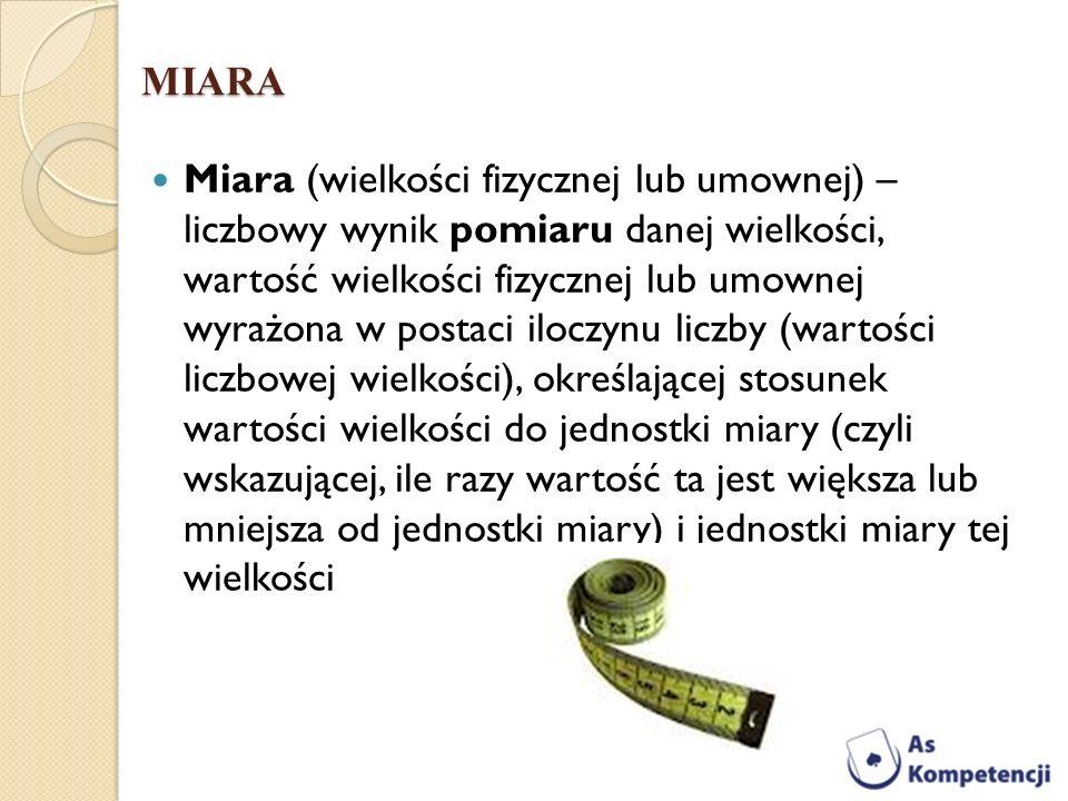 MIARA Miara (wielkości fizycznej lub umownej) – liczbowy wynik pomiaru danej wielkości, wartość wielkości fizycznej lub umownej wyrażona w postaci ilo