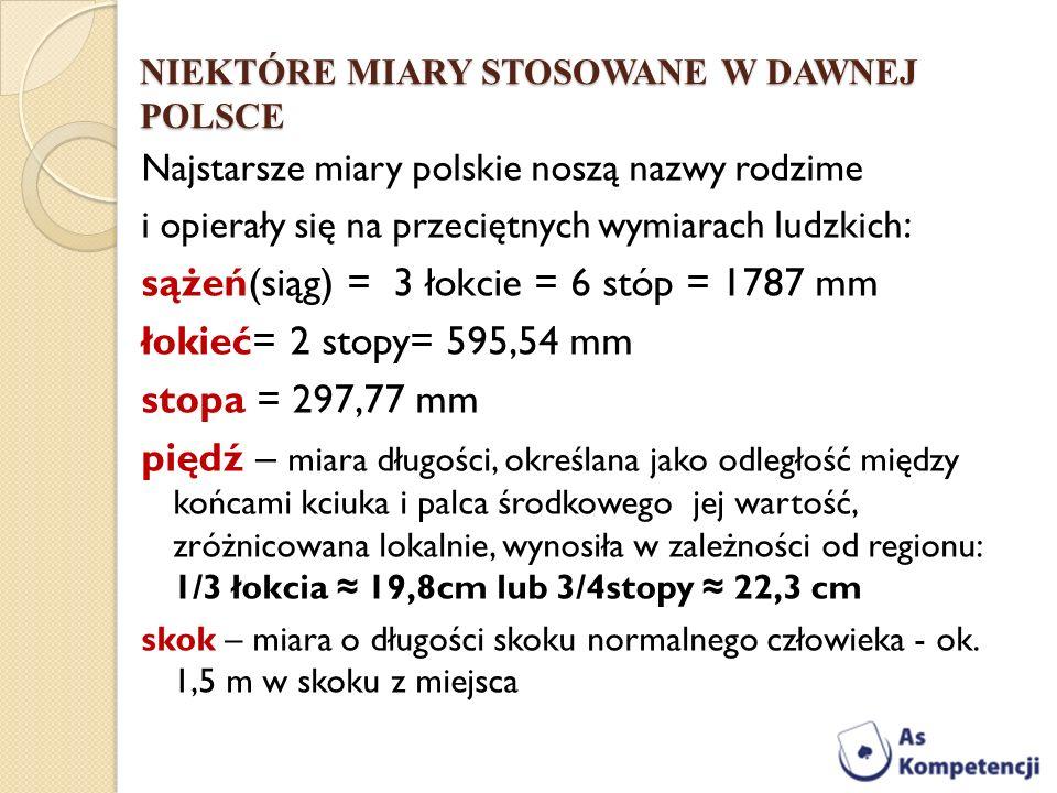 NIEKTÓRE MIARY STOSOWANE W DAWNEJ POLSCE Najstarsze miary polskie noszą nazwy rodzime i opierały się na przeciętnych wymiarach ludzkich : sążeń(siąg)