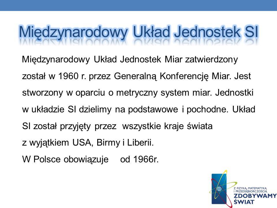 Międzynarodowy Układ Jednostek Miar zatwierdzony został w 1960 r. przez Generalną Konferencję Miar. Jest stworzony w oparciu o metryczny system miar.