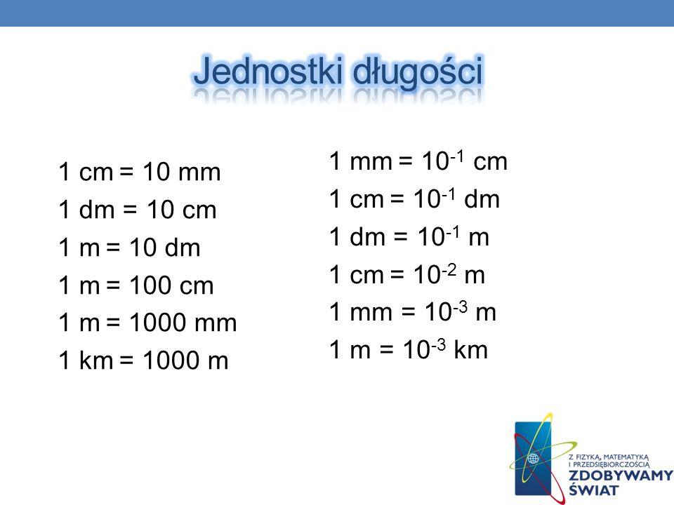 1 mm = 10 -1 cm 1 cm = 10 -1 dm 1 dm = 10 -1 m 1 cm = 10 -2 m 1 mm = 10 -3 m 1 m = 10 -3 km 1 cm = 10 mm 1 dm = 10 cm 1 m = 10 dm 1 m = 100 cm 1 m = 1