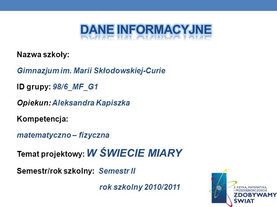 Nazwa szkoły: Gimnazjum im. Marii Skłodowskiej-Curie ID grupy: 98/6_MF_G1 Opiekun: Aleksandra Kapiszka Kompetencja: matematyczno – fizyczna Temat proj