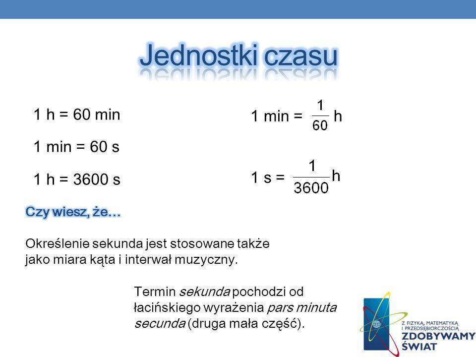 1 min = h 1 s = 1 h = 60 min 1 min = 60 s 1 h = 3600 s Termin sekunda pochodzi od łacińskiego wyrażenia pars minuta secunda (druga mała część).