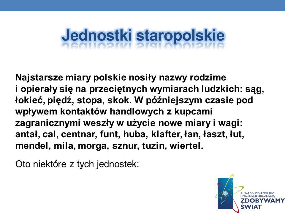 Najstarsze miary polskie nosiły nazwy rodzime i opierały się na przeciętnych wymiarach ludzkich: sąg, łokieć, piędź, stopa, skok. W późniejszym czasie