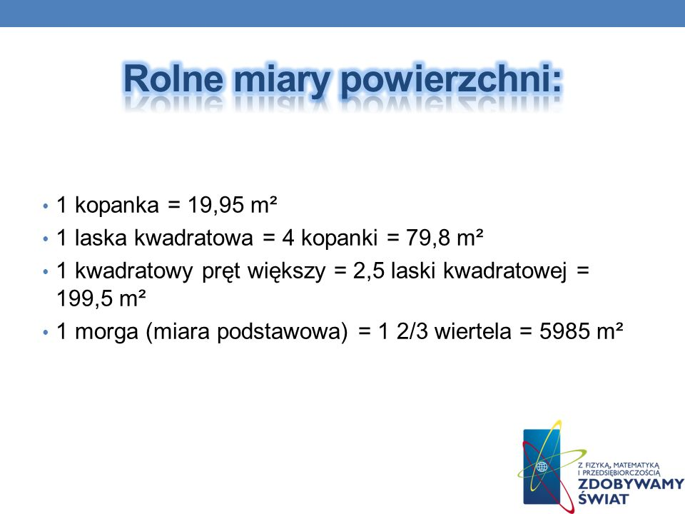 1 kopanka = 19,95 m² 1 laska kwadratowa = 4 kopanki = 79,8 m² 1 kwadratowy pręt większy = 2,5 laski kwadratowej = 199,5 m² 1 morga (miara podstawowa)