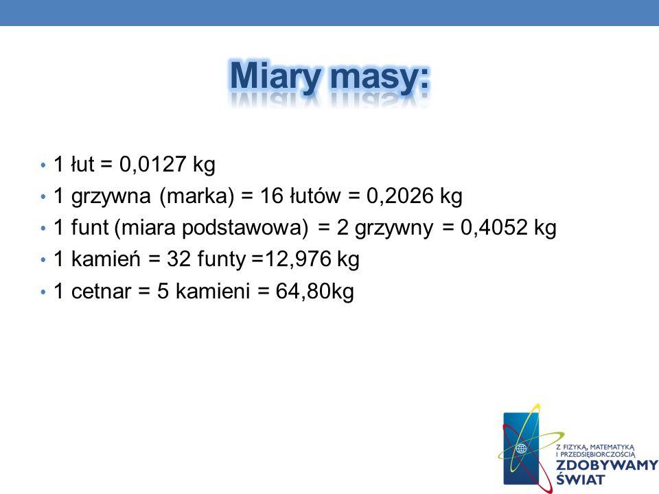 1 łut = 0,0127 kg 1 grzywna (marka) = 16 łutów = 0,2026 kg 1 funt (miara podstawowa) = 2 grzywny = 0,4052 kg 1 kamień = 32 funty =12,976 kg 1 cetnar =