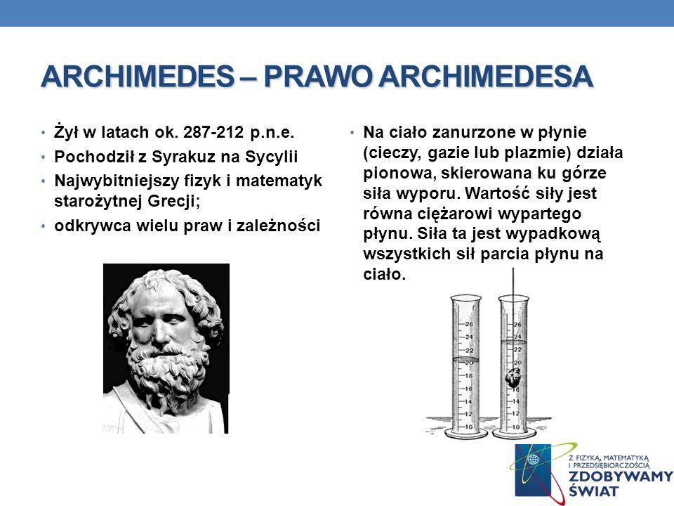 ARCHIMEDES – PRAWO ARCHIMEDESA Żył w latach ok. 287-212 p.n.e. Pochodził z Syrakuz na Sycylii Najwybitniejszy fizyk i matematyk starożytnej Grecji; od