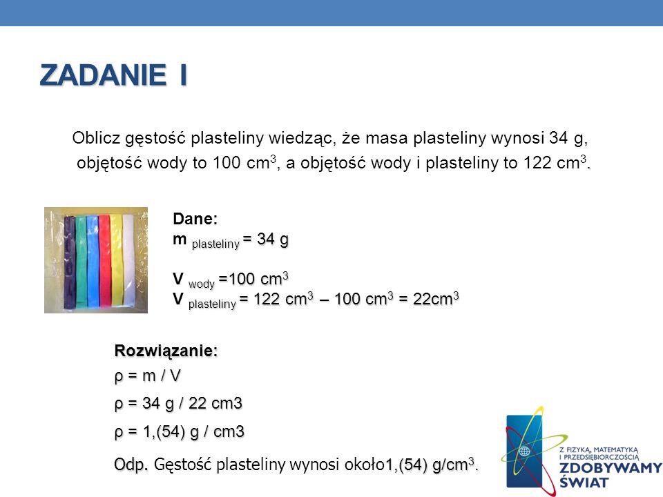 ZADANIE I Oblicz gęstość plasteliny wiedząc, że masa plasteliny wynosi 34 g,. objętość wody to 100 cm 3, a objętość wody i plasteliny to 122 cm 3. Dan