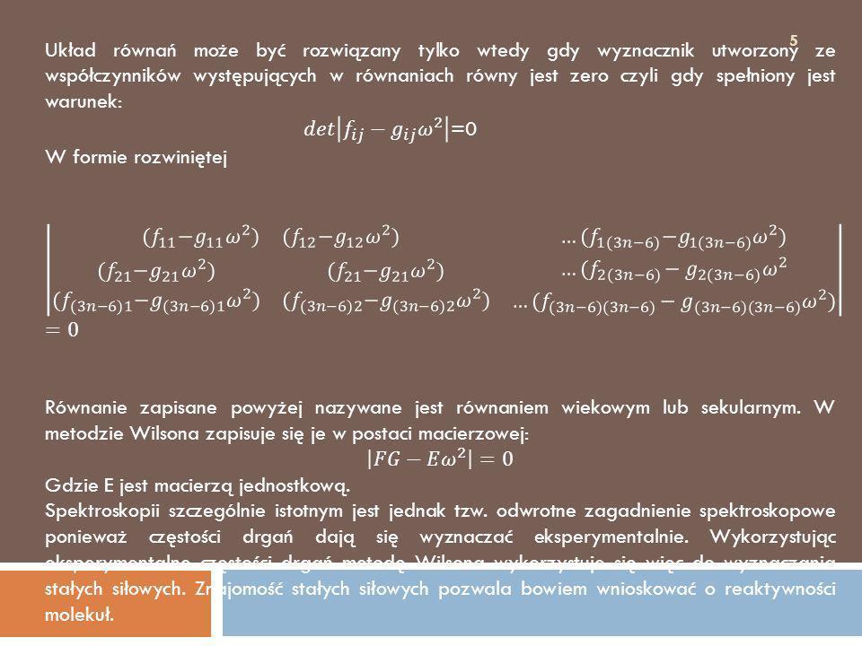 6 Wyznaczenie stałych siłowych przy znajomości częstości drgań i geometrii molekuły sprowadza się do rozwiązania równania wiekowego.