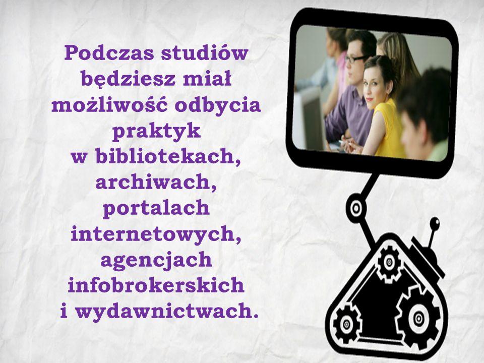 Podczas studiów będziesz miał możliwość odbycia praktyk w bibliotekach, archiwach, portalach internetowych, agencjach infobrokerskich i wydawnictwach.