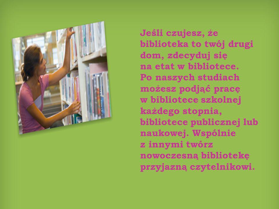 Jeśli czujesz, że biblioteka to twój drugi dom, zdecyduj się na etat w bibliotece. Po naszych studiach możesz podjąć pracę w bibliotece szkolnej każde
