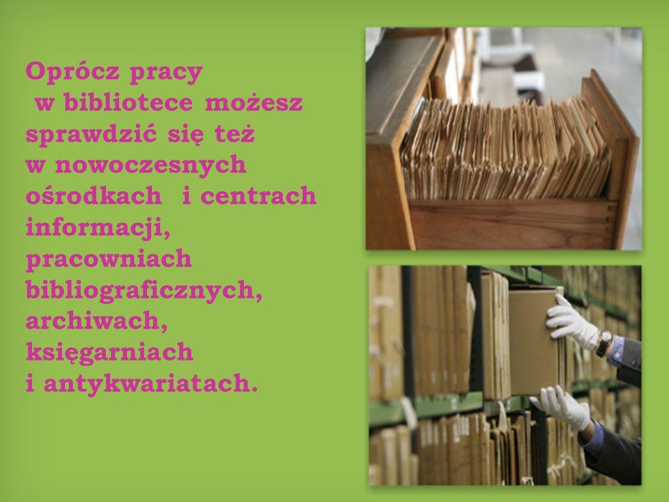 Oprócz pracy w bibliotece możesz sprawdzić się też w nowoczesnych ośrodkach i centrach informacji, pracowniach bibliograficznych, archiwach, księgarniach i antykwariatach.