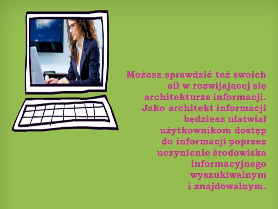 Możesz sprawdzić też swoich sił w rozwijającej się architekturze informacji. Jako architekt informacji będziesz ułatwiał użytkownikom dostęp do inform