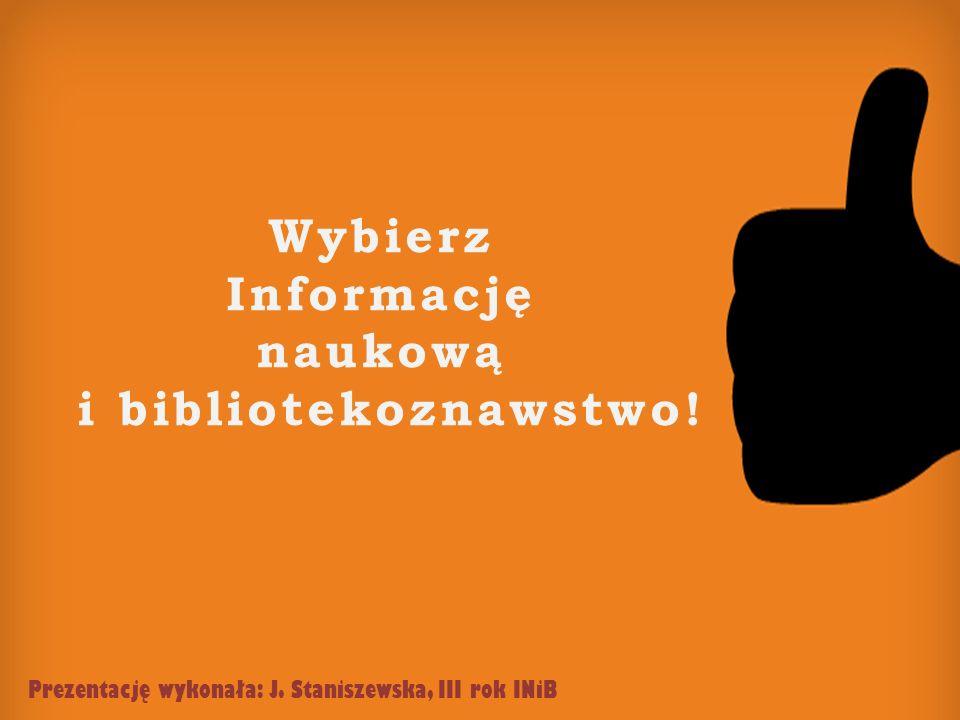 Wybierz Informację naukową i bibliotekoznawstwo! Prezentację wykonała: J. Staniszewska, III rok INiB