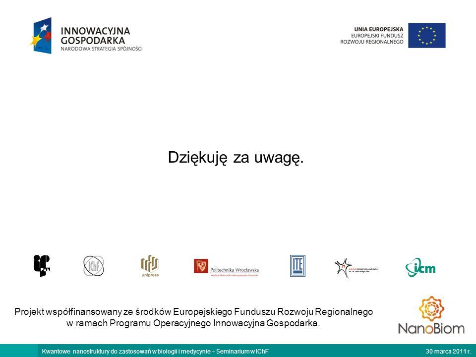 30 marca 2011 r.Kwantowe nanostruktury do zastosowań w biologii i medycynie – Seminarium w IChF Projekt współfinansowany ze środków Europejskiego Funduszu Rozwoju Regionalnego w ramach Programu Operacyjnego Innowacyjna Gospodarka.