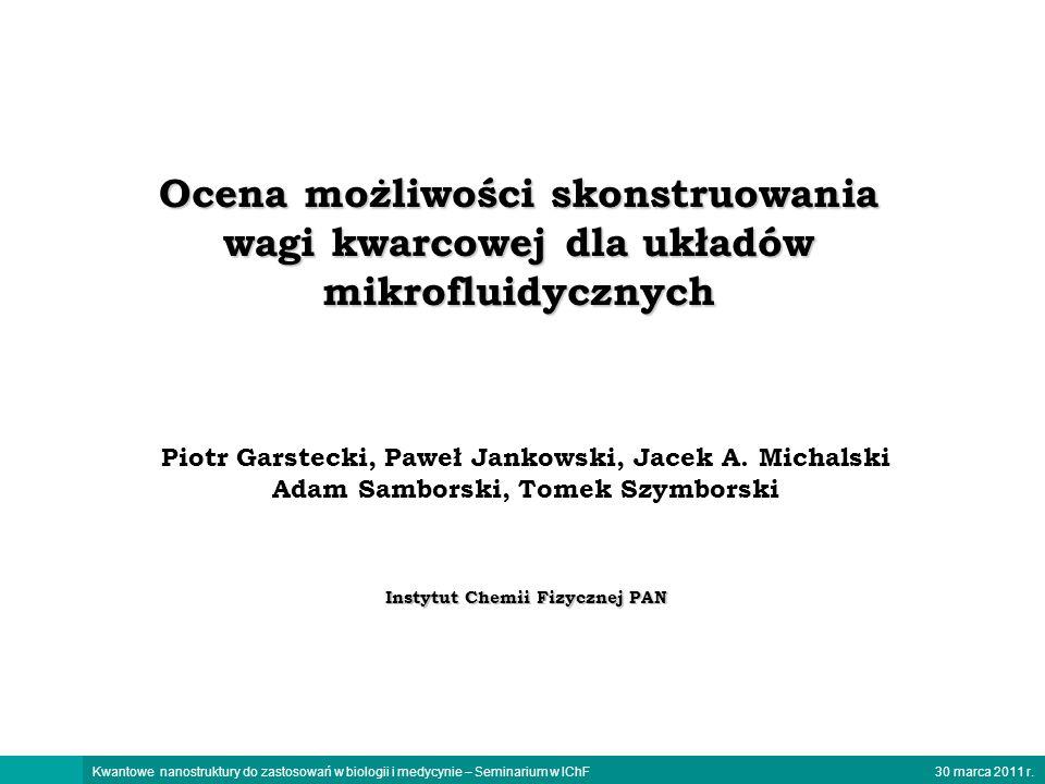 30 marca 2011 r.Kwantowe nanostruktury do zastosowań w biologii i medycynie – Seminarium w IChF Ocena możliwości skonstruowania wagi kwarcowej dla ukł